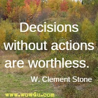 Decisions without actions are worthless. W. Clement Stone
