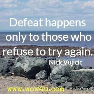 Defeat happens only to those who refuse to try again. Nick Vujicic