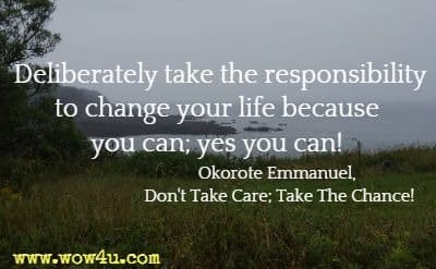 Deliberately take  the responsibility to change your life because you can; yes you can!  Okorote Emmanuel, Don't Take Care; Take The Chance!