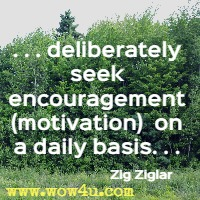 . . . deliberately seek encouragement (motivation)  on a daily basis. . . Zig Ziglar