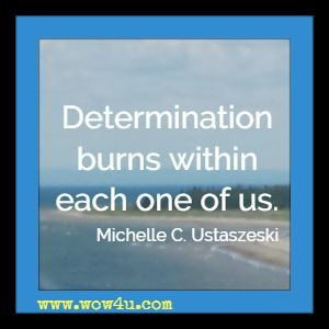 Determination burns within each one of us. Michelle C. Ustaszeski