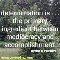 determination is . . . the primary ingredient between mediocracy and accomplishment. Byron R Pulsifer