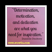Determination, motivation, and dedication are what you need for inspiration. Danielle Duckery