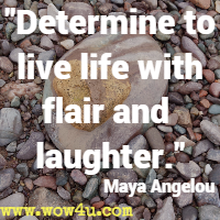 Determine to live life with flair and laughter. Maya Angelou