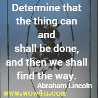 Determine that the thing can and shall be done, and then we shall find the way. Abraham Lincoln