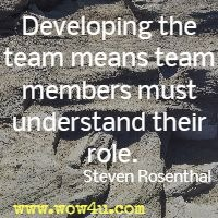 Developing the team means team members must understand their role.Steven Rosenthal