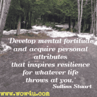 Develop mental fortitude and acquire personal attributes that inspires  resilience for whatever life throws at you. Sullins Stuart