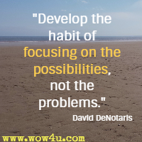 Develop the habit of focusing on the possibilities, not the problems. David DeNotaris