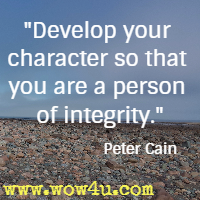 Develop your character so that you are a person of integrity. Peter Cain