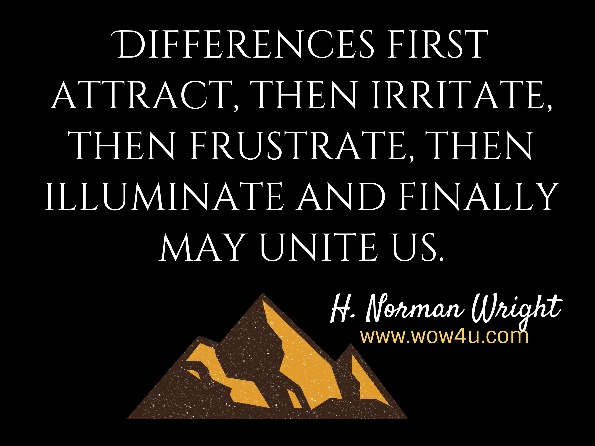Differences first attract, then irritate, then frustrate, then illuminate and finally may unite us. H. Norman Wright, Andrew G. Marshall, Before you say I do