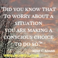 Did you know that to worry about a situation you are making a conscious choice to do so? Mike C. Adams