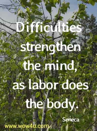 Difficulties strengthen the mind, as labor does the body.  Seneca