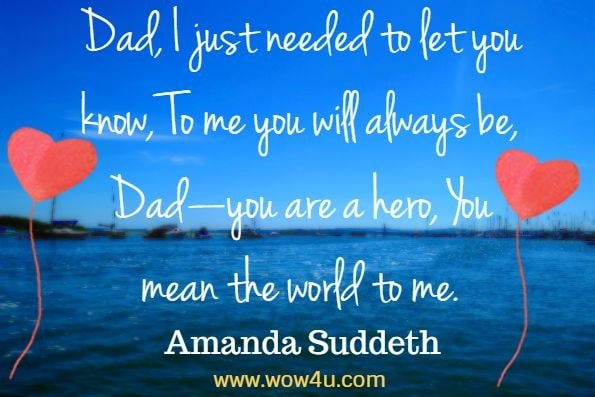 Dad, I just needed to let you know, To me you will always be, Dad—you are a hero, You mean the world to me. Amanda Suddeth