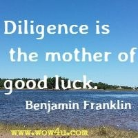 Diligence is the mother of good luck. Benjamin Franklin