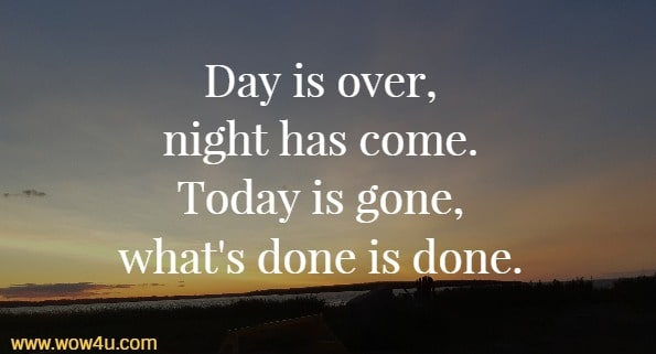Day is over, night has come. Today is gone, what's done is done.
