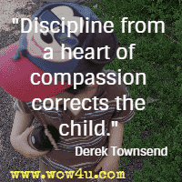 Discipline from a heart of compassion corrects the child. Derek Townsend
