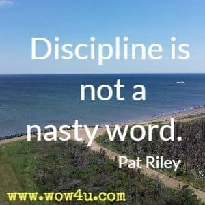 Discipline is not a nasty word. Pat Riley