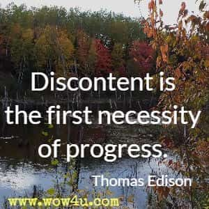 Discontent is the first necessity of progress. Thomas Edison