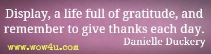 Display, a life full of gratitude, and remember to give thanks each day. Danielle Duckery