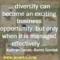 .... diversity can become an exciting business opportunity, but only when it is managed effectively .... Kathryn Canas;  Harris Sondak