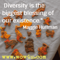 Diversity is the biggest blessing of our existence.  Maggie Huffman