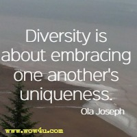 Diversity is about embracing one another's uniqueness. Ola Joseph
