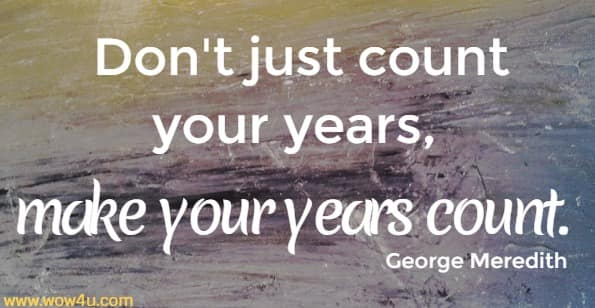 Don't just count your years, make your years count.   George Meredith