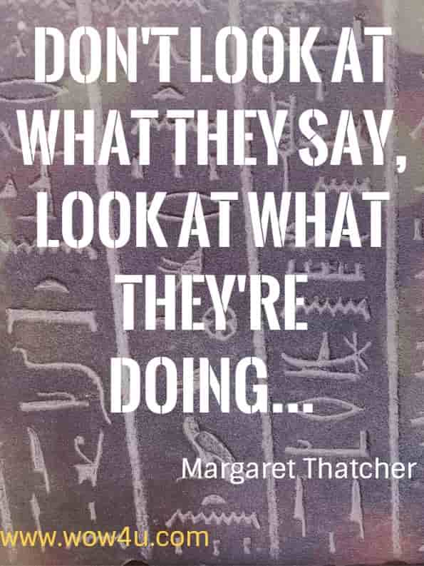 Don't look at what they say, look at what they're doing...Margaret Thatcher