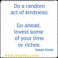 Do a random act of kindness: Go ahead, invest some of your time or riches. David Khalil