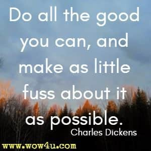 Do all the good you can, and make as little fuss about it as possible. Charles Dickens