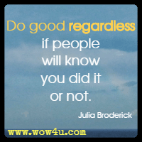 Do good regardless if people will know you did it or not. Julia Broderick