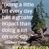 Doing a little bit every day has a greater impact than doing a lot on one day. Stephen Guise