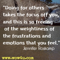 Doing for others takes the focus off you, and this is so freeing of the weightiness of the frustrations and emotions that you feel. Jennifer Roskamp