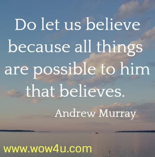 Do let us believe because all things are possible to him that believes.     Andrew Murray