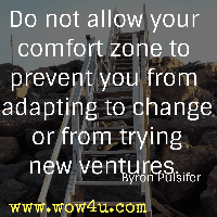 Do not allow your comfort zone to prevent you from adapting to change or from trying new ventures. Byron Pulsifer