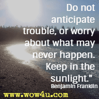 Do not anticipate trouble, or worry about what may never happen. Keep in the sunlight. Benjamin Franklin