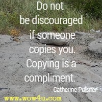 Do not be discouraged if someone copies you. Copying is a compliment. Catherine Pulsifer