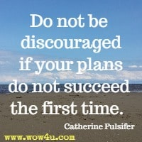 Do not be discouraged if your plans do not succeed the first time.  Catherine Pulsifer