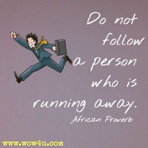Do not follow a person who is running away.  African Proverb