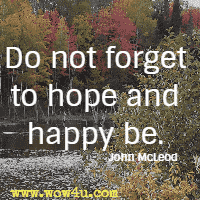 Do not forget to hope and happy be. John McLeod