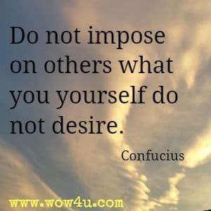 Do not impose on others what you yourself do not desire. Confucius