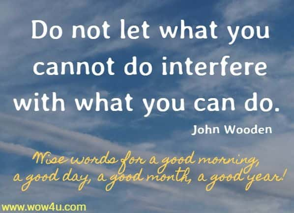 Do not let what you cannot do interfere with what you can do. John Wooden  Wise words for a good morning, a good day, a good month, a good year!