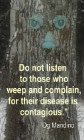 Do not listen to those who weep and complain, for their disease is contagious. Og Mandino