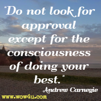 Do not look for approval except for the consciousness of doing your best. Andrew Carnegie