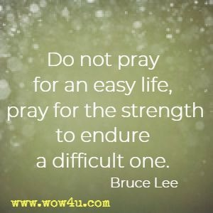 Do not pray for an easy life, pray for the strength to endure a difficult one. Bruce Lee