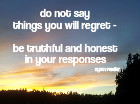 Do not over reach when you are talking so you do not say things you will regret - be truthful and honest in your responses.  Byron Pulsifer