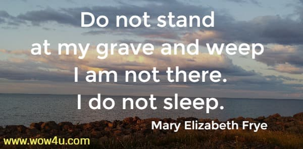 Do not stand at my grave and weep <br> I am not there. I do not sleep. Mary Elizabeth Frye