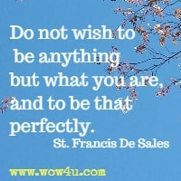 Do not wish to be anything but what you are, and to be that perfectly. St. Francis De Sales