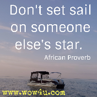 Don't set sail on someone else's star. African Proverb