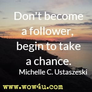 Don't become a follower, begin to take a chance. Michelle C. Ustaszeski